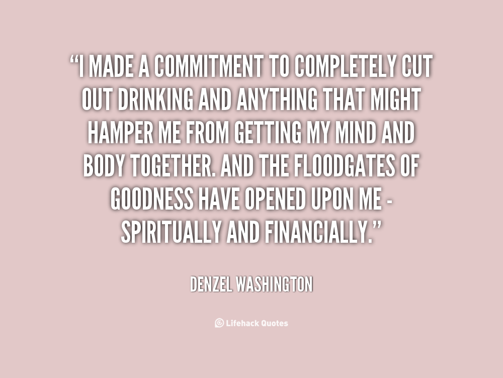 """"""" I Made A Commitment To Complete Cut Out Drinking And Anything That Might Hamper Me From….. - Denzel Washington"""