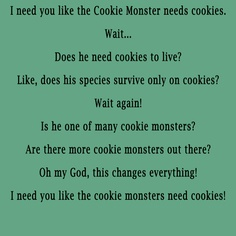 I Need You Like The Cookie Monsters Need Cookies!
