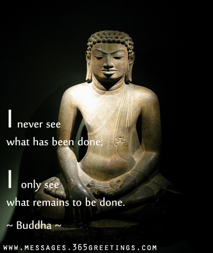I Never See What Has Been Done, I Only See What Remains To Be Done. - Buddha