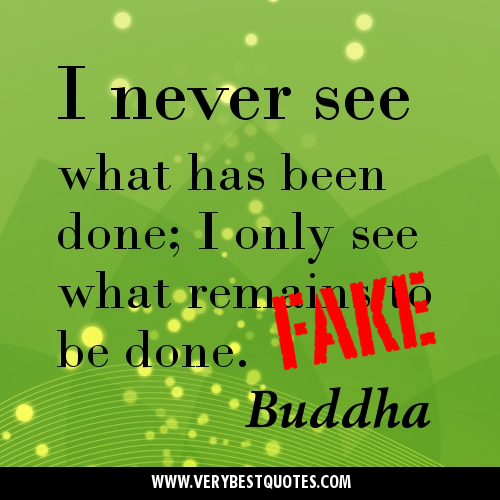 I Never See What Has Been Done. I Only See What Remains To Be Done. - Buddha