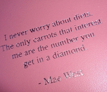 I Never Worry About Diets. The Only Carrots That Interest Me Are The Number You Get In A Diamond. - Mae West ~ Body Quotes