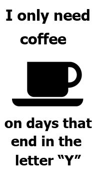 I Only Need Coffee On Days That End In The Letter 'Y'
