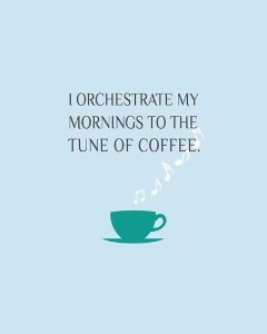 I Orchestrate My Mornings To The Tune Of Coffee.