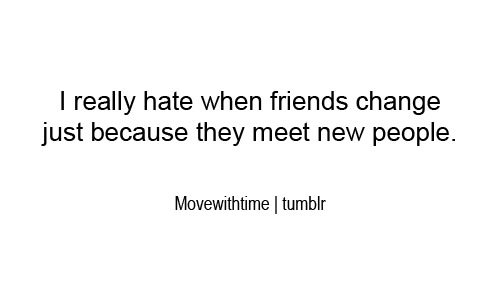 I Really Hate When Friends Change Just Because They Meet New People.