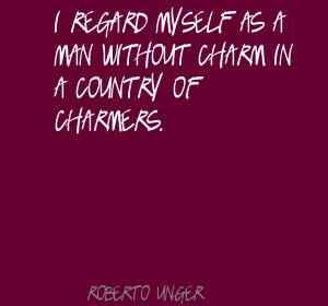 I Regard Myself As A Man Without Charm In A Country Of Charmers. - Roberto Unger
