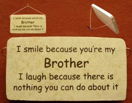 I Smile Because You're My Brother I Laugh Because There Is Nothing You Can Do About It.