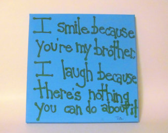 I Smile Because You're My Brother I Laugh Because There's Nothing You Can Do About It.