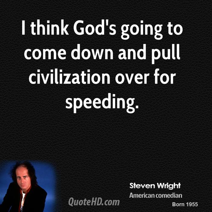 I Think God's Going To Come Down And Pull Civilization Over For Speeding. - Steven Wright