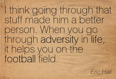 I Think Going Through That Stuff Made Him A Better Person. When You Go Through Adversity In Life, It Helps You On The Football Field. - Eric Hall