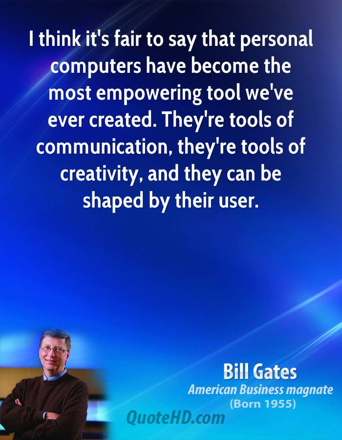 I Think It's Fair To Say That Personal Computers Have Become The Most Empowering Tool We've Ever Created. They're Tools Of Communication, They're Tools Of Creativity, And They Can Be Shaped By Their User.
