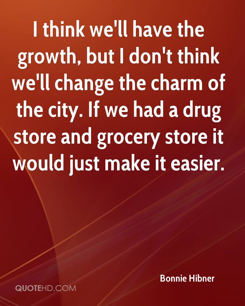 I Think We'll Have The Growth, But I Don't Think We'll Change The Charm Of The City. If We Had A Drug Store And Grocery Store It Would Just Make It Easier. - Bonnie Hibner