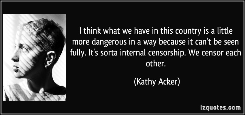 I Think What We Have In This Country Is A Little More Dangerous In A Way Because It Can't Be Seen Fully. It's Sorta Internet Censorship. We Censor Each Other. - Kathy Acker