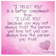"""I Trust You"" Is a Better Compliment Than ""I Love You"" Because You May Not Always Trust The Person You Love But You Can Always Love The Person You Trust"