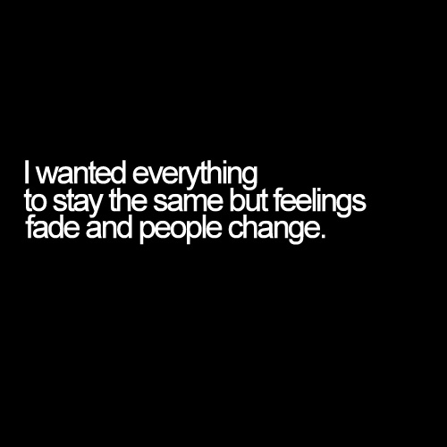 I Wanted Everything To Stay The Same But Feelings Fade And People Change.