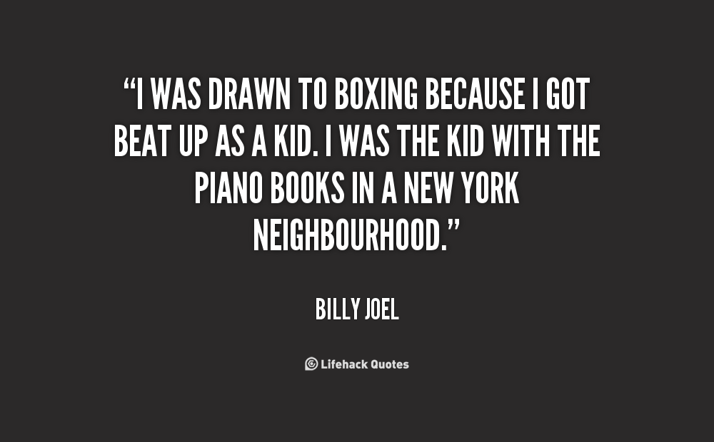 """"""" I Was Drawn To Boxing Because I Got Beat Up As A Kid. I Was The Kid With The Piano Books In A New York Neighbourhood """" - Billy Joel"""