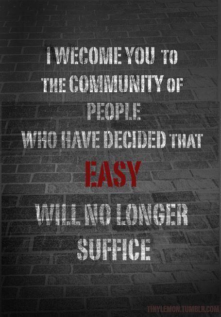 I Welcome You To The Community Of People Who Have Decided That Easy Will No Longer Suffice.