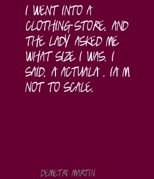I Went Into A Clothing Store, And The Lady Asked Me What Size I Was. I Said, 'Actual'. I'm Not To Scale. - Demetri Martin