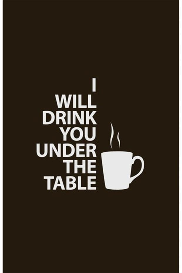 I Will Drink You Under The Table. ~ Coffee Quotes