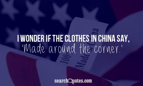 I Wonder If The Clothes In China Say, 'Made Around The Corner'