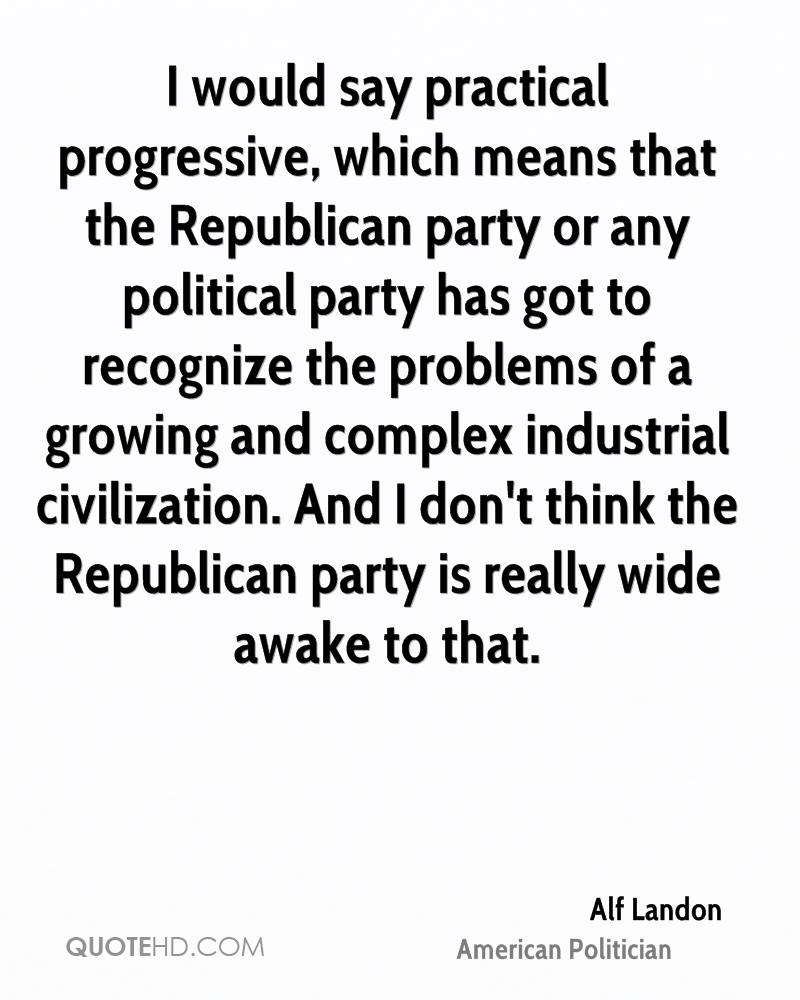 I Would Say Practical Progressive, Which Means That The Republican Party Or Any Political Party Has Got To Recognize The Problems Of A Growing And Complex Industrial Civilization… - Alf Landon