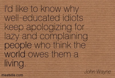 I'd Like To Know Why Well-Educated Idiots Keep Apologizing For Lazy And Complaining People Who Think The World Owes Them A Living. - John Wayne