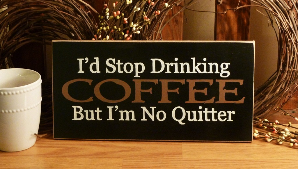Id Stop Drinking Coffee But Im No Quitter Quotespictures