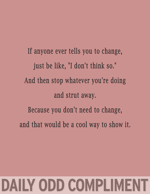 "If Anyone Ever Tells You To Change, Just Be Like, ""I Don't Think So"""