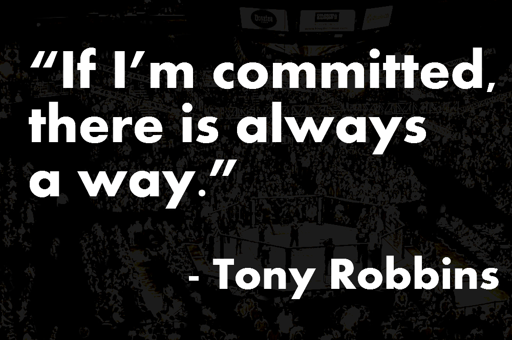 """ If I'm Committed, There Is Always A Way "" - Tony Robbins"