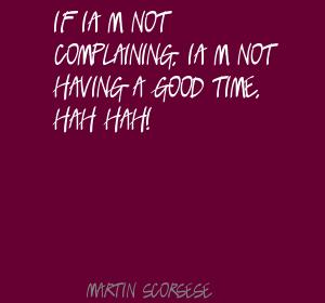 If I'm Not Complaining, I'm Not Having A Good Time, Hah Hah! - Martin Scorsese
