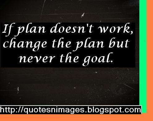 If Plan Doesn't Work, Change The Plan But Never The Goal.