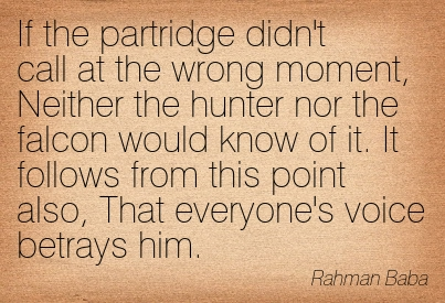 If The Partridge Didn't Call At The Wrong Moment, Neither The Hunter Nor The Falcon Would Know Of It. It Follows From This Point Also, That Everyone's Voice Betrays Him. - Rahman Baba ~ Censorship Quotes