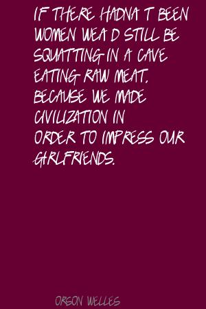 If There Hadn't Been Women We'd Still Be Squatting In A Cave Eating Raw Meat, Because We Made Civilization In Order To Impress Our Girlfriends. - Orson Welles