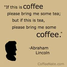 """ If This Is Coffee Please Bring Me Some Tea, But If This Is Tea, Please Bring Me Some Coffee. "" - Abraham Lincoln"