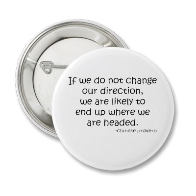 If We Do Not Change Our Direction, We Are Likely To End Up Where We Are Headed.