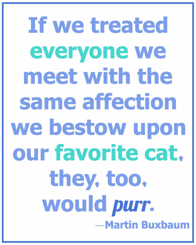 If We Treated Everyone We Meet With The Same Affection We Bestow Upon Our Favorite Cat, They, Too, Would Purr. - Martin Buxbaum