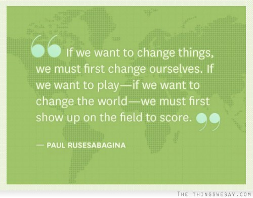 """ If We Want To Change Things, We Must First Change Ourselves, If We Want To Play- If We Want To Change The World, We  Must First Show Up On The Field To Score. "" - Paul Rusesabagina"
