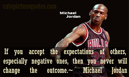 If You Accept The Expectations Of Others, Especially Negative Ones, Then You Never Will Change The Outcome. - Michael Jordan