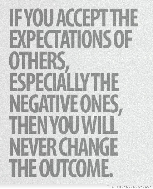 If You Accept The Expectations Of Others, Especially The Negative Ones, Then You Will Never Change The Outcome.