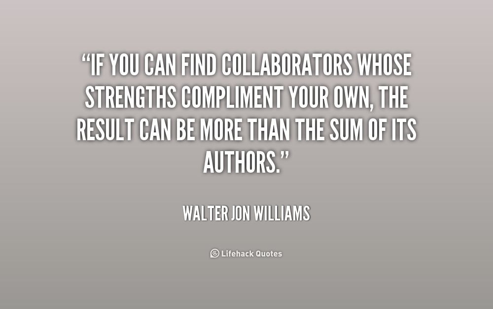 """If You Can Find Collaborators Whose Strengths Compliment Your Own. The Result Can Be More Than The Sum Of Its Authors."""