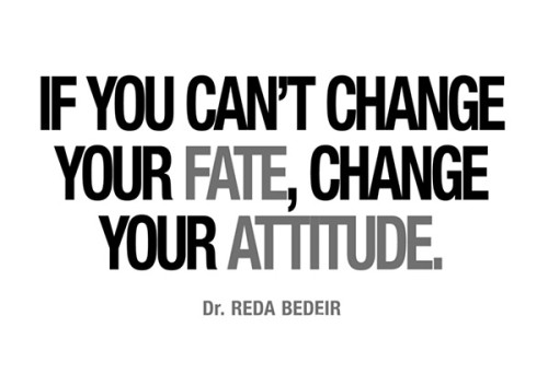 If You Can't Change Your Fate, Change Your Attitude. - Dr. Reda Bedeir