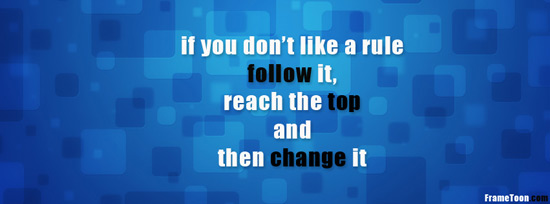 If You Don't Like A Rule Follow It, Reach The Top And Then Change It.