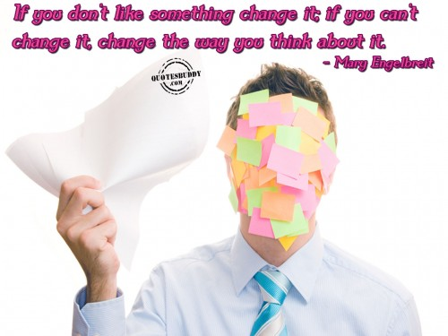 If You Don't Like Something Change It If You Can't Change It, Change The Way You Think About It. - Mary Engelbreit