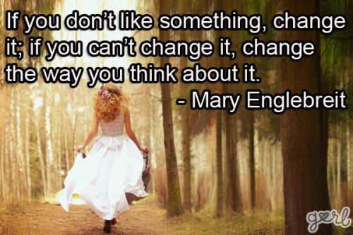 """ If You Don't Like Something Change It, If You Can't Change It, Change The Way You Think About It "" - Mary Engelbreit"