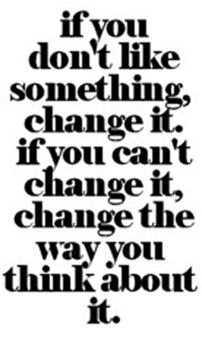 If You Don't Like Something, Change It, If You Can't Change It, Change The Way You Think About It.