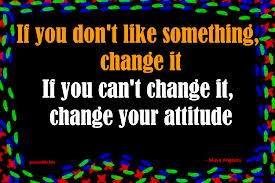 If You Don't Like Something Change It If You Can't Change It Change Your Attitude.
