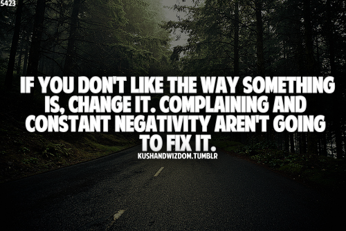 If You Don't Like The Way Something Is, Change It. Complaining And Constant Negativity Aren't Going To Fix It.