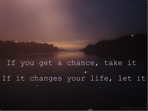 If You Get A Chance, Take It If It Change Your Life, Let It.