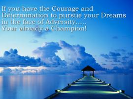 If You Have The Courage And Determination To Pursue Your Dreams In The Face Of Adversity, Your Already a Champion!