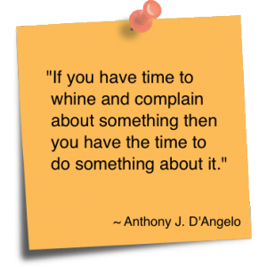 If You Have Time To Whine And Complain About Something Then You Have The Time To Do Something About It. - Anthony J.D' Angelo