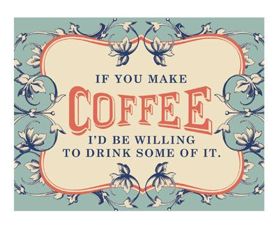 If You Make Coffee I'd Be Willing To Drink Some Of It.
